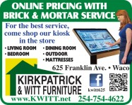 KIRKPATRICK & Witt Furniture. 625 Franklin Ave. Come shop our Kiosk for 60 Months Interest Free Financing. Click here! Downtown Waco Texas. (254) 754-4622. www.Kwitt.net Just a couple blocks from Magnolia silos. living room, bedroom, dining room home accents home entertainment office, bathroom outdoor We carry brand names including: Ashley Jackson acme Best Home Furnishings catnapper coaster Fine Furniture, corsicana bedding, Crown Mark, Homelegance Delivery available – additional charge. Downtown Waco Texas. 10k 15k or 18k BTU Window Air conditioning AC units Chairs Recliners Love seats sectionals dinettes rustic appliances Home air control, cooking, laundry kitchen cleanup, refrigeration, vacuums, lamps, book cases, ottomans, rugs, sleepers, washers, dryers, refrigerators, stoves, freezers, Home accents, Home entertainment, pictures artwork, TVs, Lamps, China Cabinets, armoirs, hutches nightstands, chests, vanity tables, mirrors, benches, buffets canopy frames glider rockers end tables grandfather clocks beds Corsicana Mattresses adjustable pillow top, tight top, box top euro top sets bunk beds electronics TV Video GPS & car computers accessories. free delivery in the Waco area – 25 mile radius. Family owned business over 100 years.