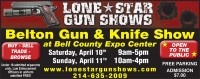 Lone Star Gun & Knife Show. 254-635-2009.  Belton Expo Center. Free Parking. admission $7.00.  Saturday, April 10th, 9am-5pm. Sunday April 11th, 10am-4pm. Buy, Sell, trade, browse. Open to the public!!  www.lonestargunshows. New and used guns, knives, swords, hunting, gear, books, coins, medals, ammo, reloading equipment and supplies. Under 18 admitted with  parents only. Law Enforcement Officers in uniforms admitted FREE!  www.lonestargunshows.com